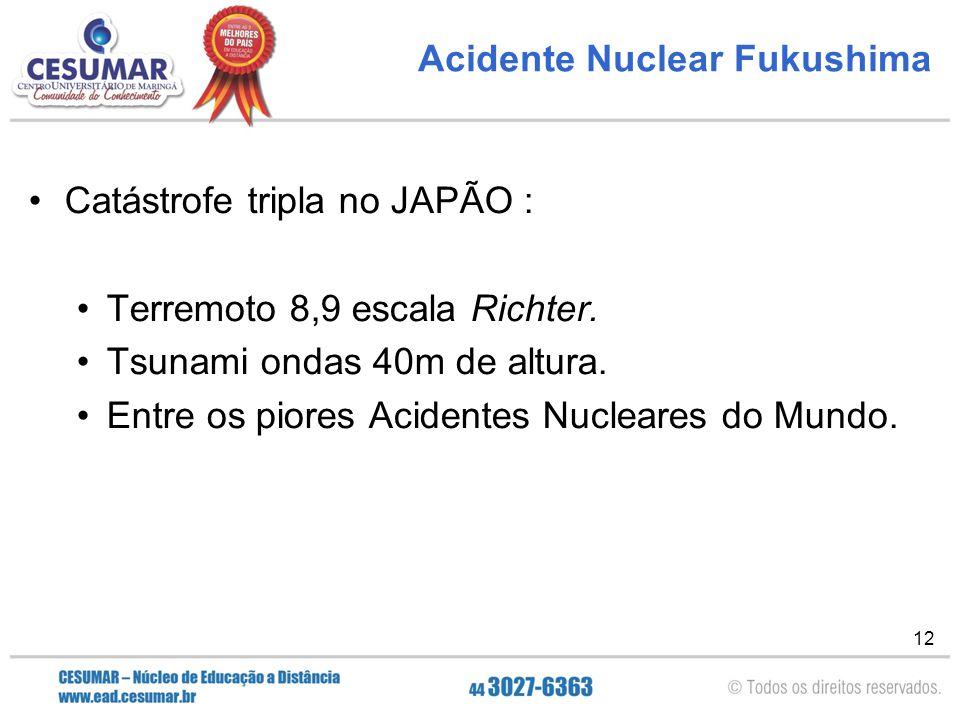 12 Acidente Nuclear Fukushima Catástrofe tripla no JAPÃO : Terremoto 8,9 escala Richter. Tsunami ondas 40m de altura. Entre os piores Acidentes Nuclea