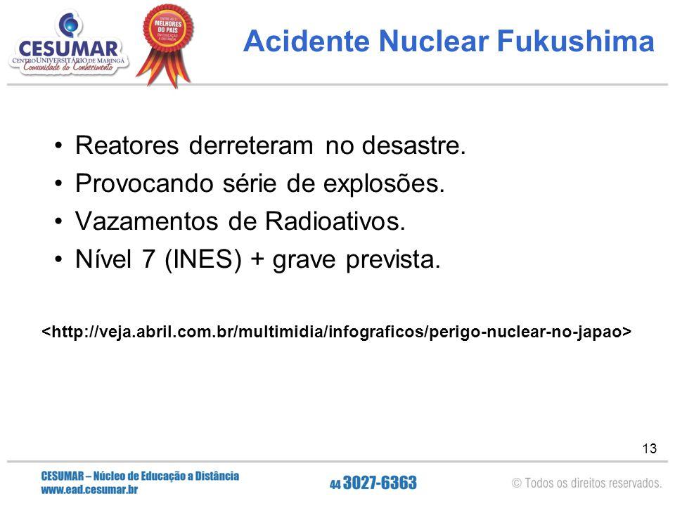 13 Acidente Nuclear Fukushima Reatores derreteram no desastre. Provocando série de explosões. Vazamentos de Radioativos. Nível 7 (INES) + grave previs