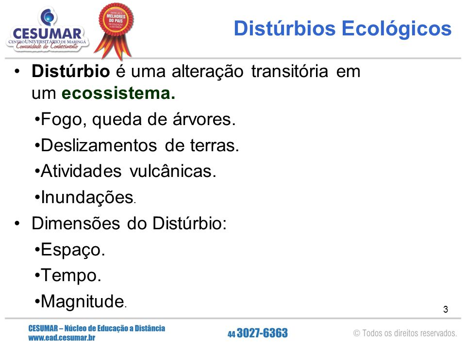 3 Distúrbios Ecológicos Distúrbio é uma alteração transitória em um ecossistema. Fogo, queda de árvores. Deslizamentos de terras. Atividades vulcânica