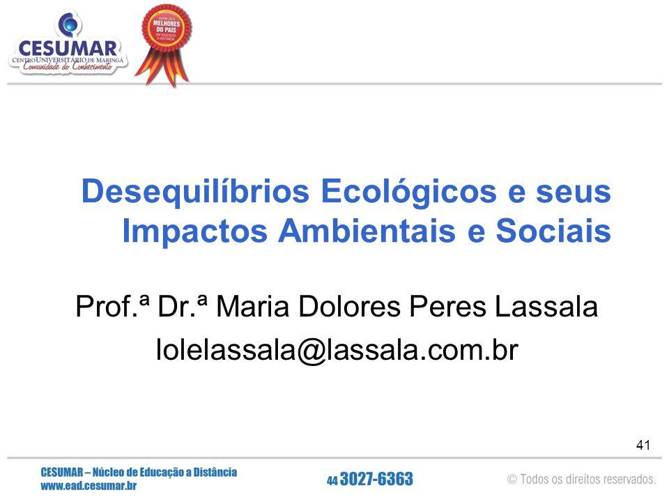 41 Desequilíbrios Ecológicos e seus Impactos Ambientais e Sociais Prof.ª Dr.ª Maria Dolores Peres Lassala lolelassala@lassala.com.br
