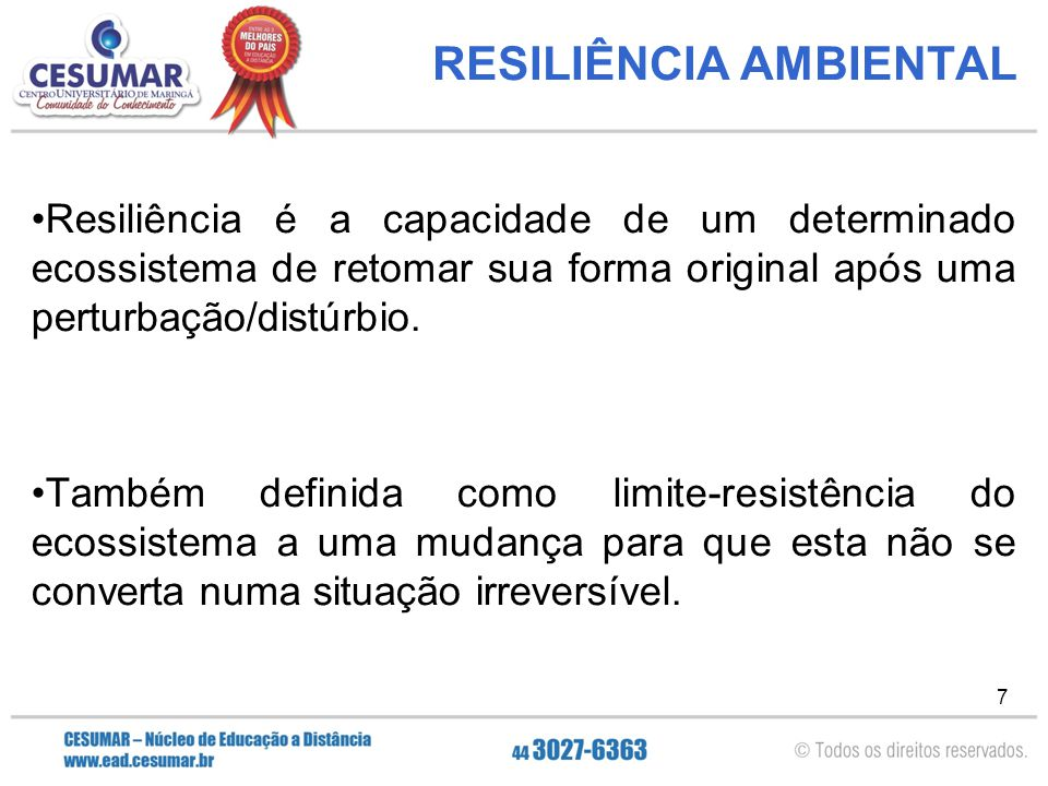 7 RESILIÊNCIA AMBIENTAL Resiliência é a capacidade de um determinado ecossistema de retomar sua forma original após uma perturbação/distúrbio. Também