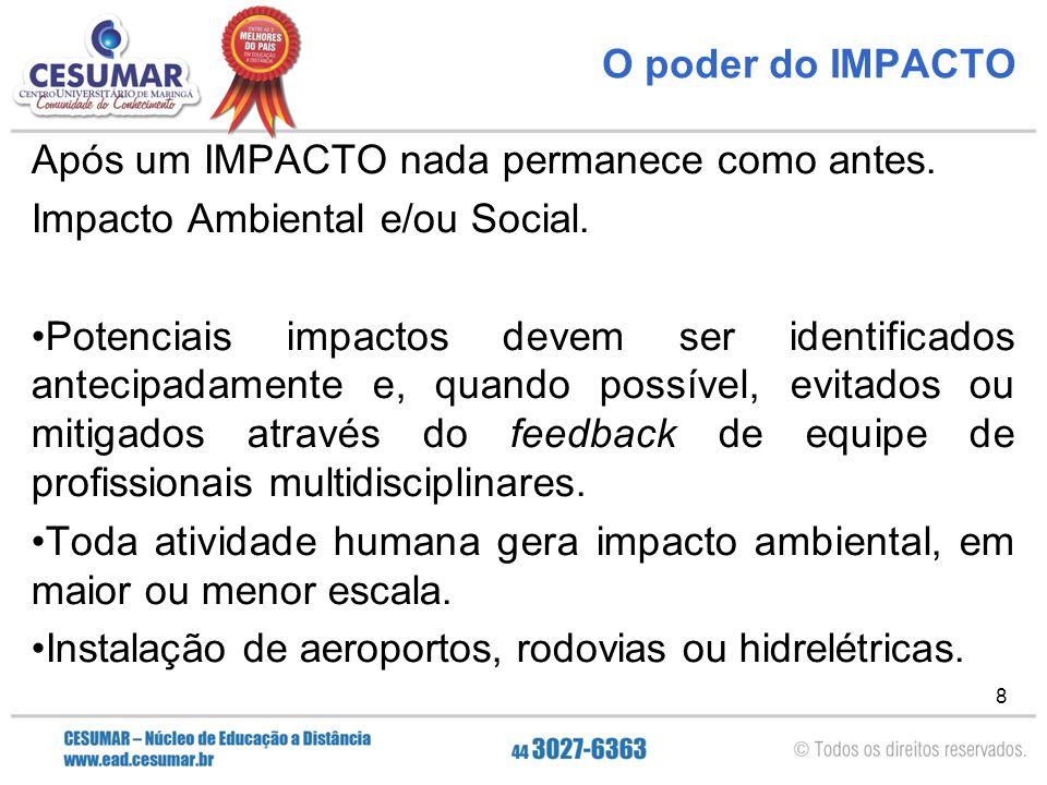 8 O poder do IMPACTO Após um IMPACTO nada permanece como antes. Impacto Ambiental e/ou Social. Potenciais impactos devem ser identificados antecipadam