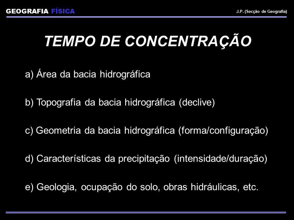 GEOGRAFIA FÍSICA J.P. (Secção de Geografia) TEMPO DE CONCENTRAÇÃO a) Área da bacia hidrográfica b) Topografia da bacia hidrográfica (declive) c) Geome