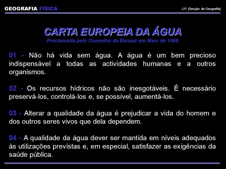 GEOGRAFIA FÍSICA J.P. (Secção de Geografia) CARTA EUROPEIA DA ÁGUA Proclamada pelo Conselho da Europa em Maio de 1968 01 - Não há vida sem água. A águ