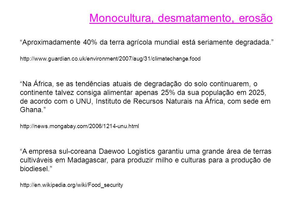 Aproximadamente 40% da terra agrícola mundial está seriamente degradada. http://www.guardian.co.uk/environment/2007/aug/31/climatechange.food Na África, se as tendências atuais de degradação do solo continuarem, o continente talvez consiga alimentar apenas 25% da sua população em 2025, de acordo com o UNU, Instituto de Recursos Naturais na África, com sede em Ghana. http://news.mongabay.com/2006/1214-unu.html A empresa sul-coreana Daewoo Logistics garantiu uma grande área de terras cultiváveis em Madagascar, para produzir milho e culturas para a produção de biodiesel. http://en.wikipedia.org/wiki/Food_security Monocultura, desmatamento, erosão