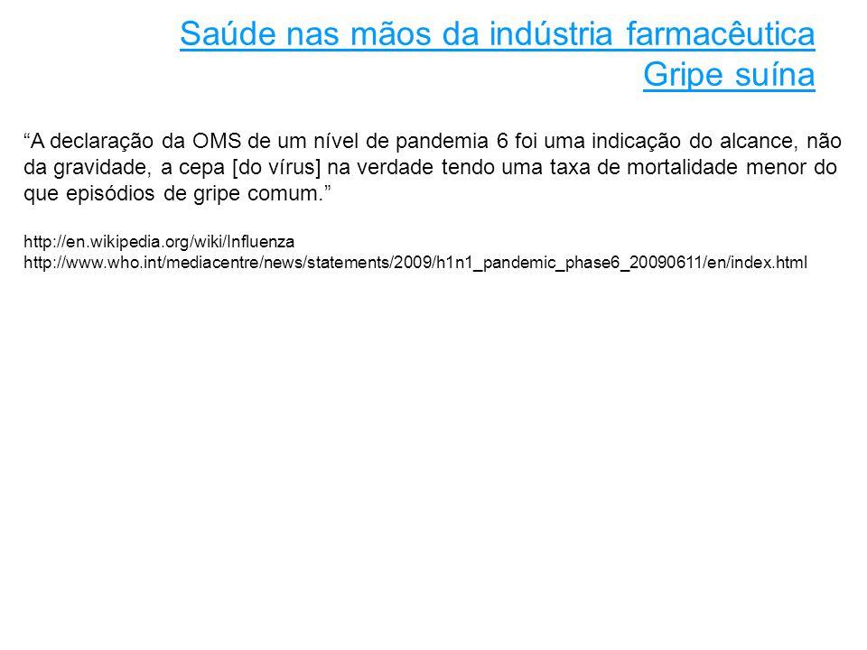 A declaração da OMS de um nível de pandemia 6 foi uma indicação do alcance, não da gravidade, a cepa [do vírus] na verdade tendo uma taxa de mortalidade menor do que episódios de gripe comum. http://en.wikipedia.org/wiki/Influenza http://www.who.int/mediacentre/news/statements/2009/h1n1_pandemic_phase6_20090611/en/index.html Saúde nas mãos da indústria farmacêutica Gripe suína