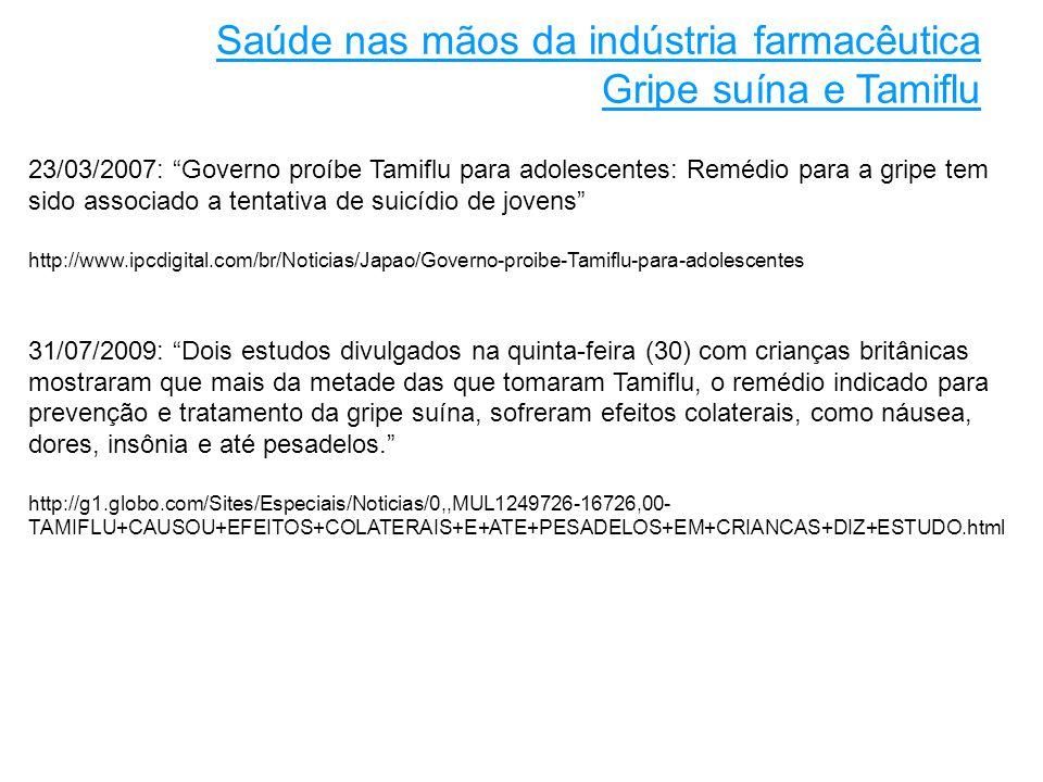 23/03/2007: Governo proíbe Tamiflu para adolescentes: Remédio para a gripe tem sido associado a tentativa de suicídio de jovens http://www.ipcdigital.com/br/Noticias/Japao/Governo-proibe-Tamiflu-para-adolescentes 31/07/2009: Dois estudos divulgados na quinta-feira (30) com crianças britânicas mostraram que mais da metade das que tomaram Tamiflu, o remédio indicado para prevenção e tratamento da gripe suína, sofreram efeitos colaterais, como náusea, dores, insônia e até pesadelos. http://g1.globo.com/Sites/Especiais/Noticias/0,,MUL1249726-16726,00- TAMIFLU+CAUSOU+EFEITOS+COLATERAIS+E+ATE+PESADELOS+EM+CRIANCAS+DIZ+ESTUDO.html Saúde nas mãos da indústria farmacêutica Gripe suína e Tamiflu