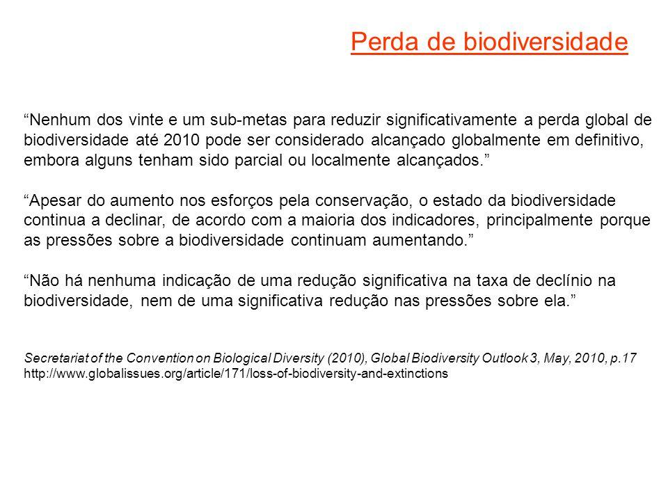 Perda de biodiversidade Nenhum dos vinte e um sub-metas para reduzir significativamente a perda global de biodiversidade até 2010 pode ser considerado alcançado globalmente em definitivo, embora alguns tenham sido parcial ou localmente alcançados. Apesar do aumento nos esforços pela conservação, o estado da biodiversidade continua a declinar, de acordo com a maioria dos indicadores, principalmente porque as pressões sobre a biodiversidade continuam aumentando. Não há nenhuma indicação de uma redução significativa na taxa de declínio na biodiversidade, nem de uma significativa redução nas pressões sobre ela. Secretariat of the Convention on Biological Diversity (2010), Global Biodiversity Outlook 3, May, 2010, p.17 http://www.globalissues.org/article/171/loss-of-biodiversity-and-extinctions