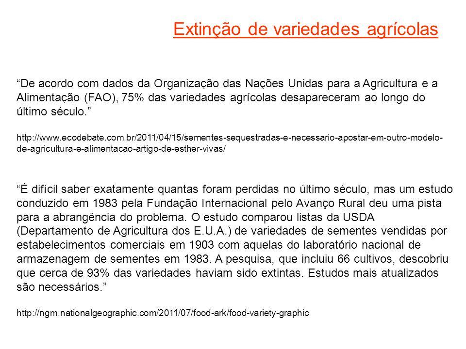 Extinção de variedades agrícolas De acordo com dados da Organização das Nações Unidas para a Agricultura e a Alimentação (FAO), 75% das variedades agrícolas desapareceram ao longo do último século. http://www.ecodebate.com.br/2011/04/15/sementes-sequestradas-e-necessario-apostar-em-outro-modelo- de-agricultura-e-alimentacao-artigo-de-esther-vivas/ É difícil saber exatamente quantas foram perdidas no último século, mas um estudo conduzido em 1983 pela Fundação Internacional pelo Avanço Rural deu uma pista para a abrangência do problema.