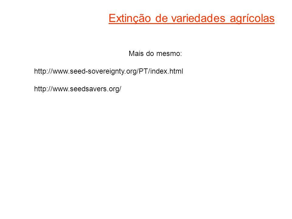 Extinção de variedades agrícolas Mais do mesmo: http://www.seed-sovereignty.org/PT/index.html http://www.seedsavers.org/