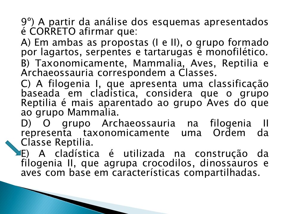 9º) A partir da análise dos esquemas apresentados é CORRETO afirmar que: A) Em ambas as propostas (I e II), o grupo formado por lagartos, serpentes e tartarugas é monofilético.