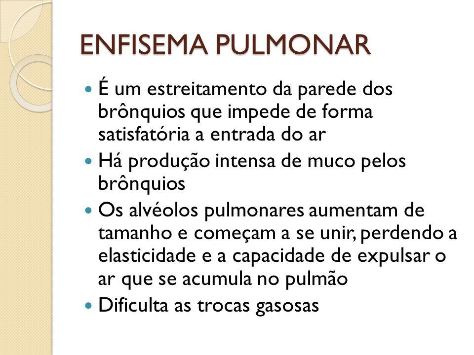 ENFISEMA PULMONAR É um estreitamento da parede dos brônquios que impede de forma satisfatória a entrada do ar Há produção intensa de muco pelos brônqu