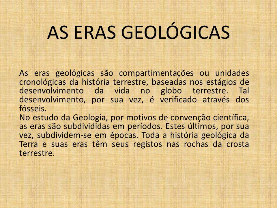 AS ERAS GEOLÓGICAS As eras geológicas são compartimentações ou unidades cronológicas da história terrestre, baseadas nos estágios de desenvolvimento d