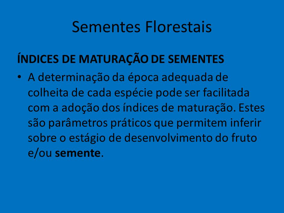 Sementes Florestais ÍNDICES DE MATURAÇÃO DE SEMENTES A determinação da época adequada de colheita de cada espécie pode ser facilitada com a adoção dos