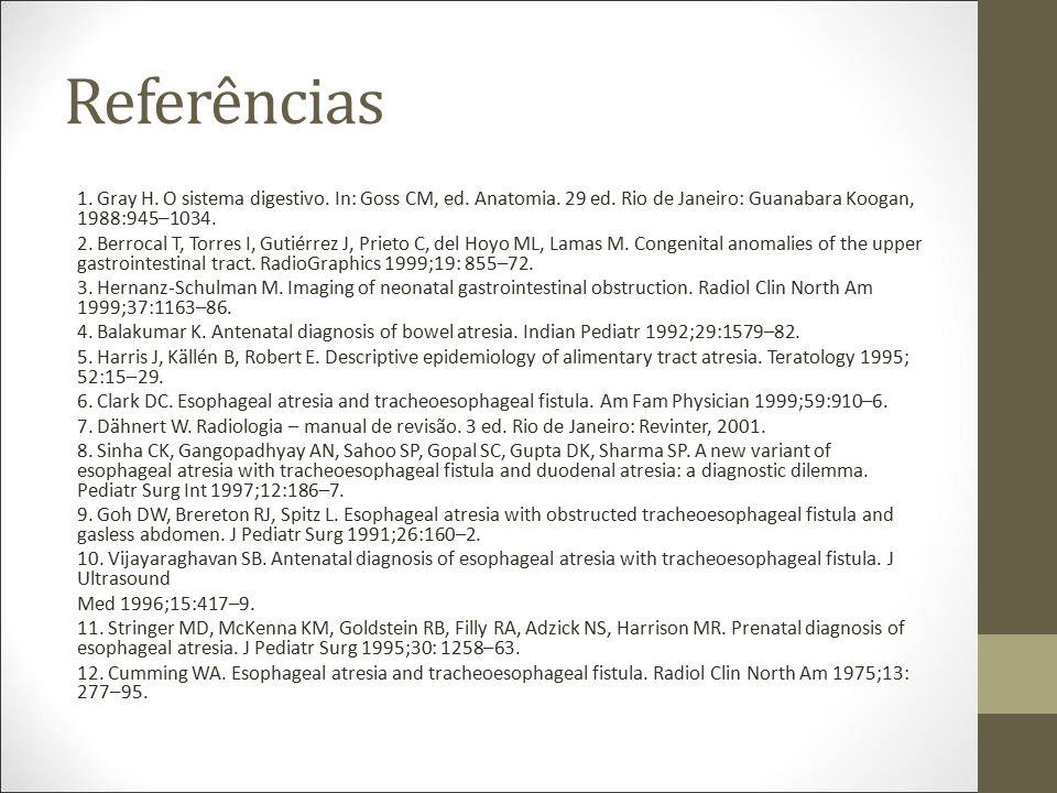 Referências 1. Gray H. O sistema digestivo. In: Goss CM, ed. Anatomia. 29 ed. Rio de Janeiro: Guanabara Koogan, 1988:945–1034. 2. Berrocal T, Torres I