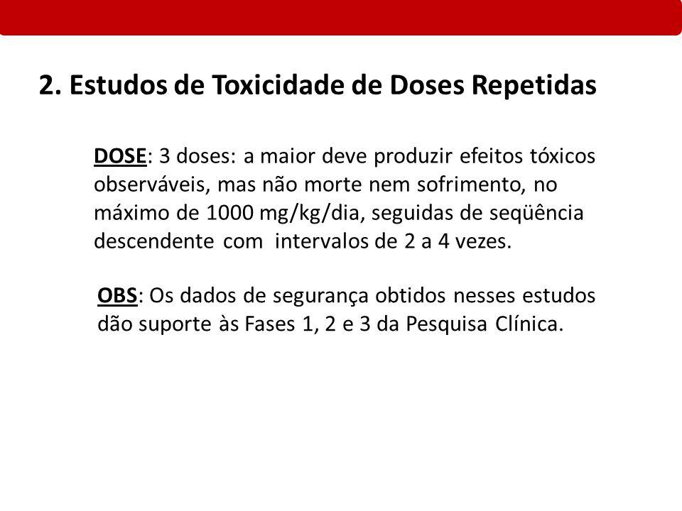 2. Estudos de Toxicidade de Doses Repetidas DOSE: 3 doses: a maior deve produzir efeitos tóxicos observáveis, mas não morte nem sofrimento, no máximo