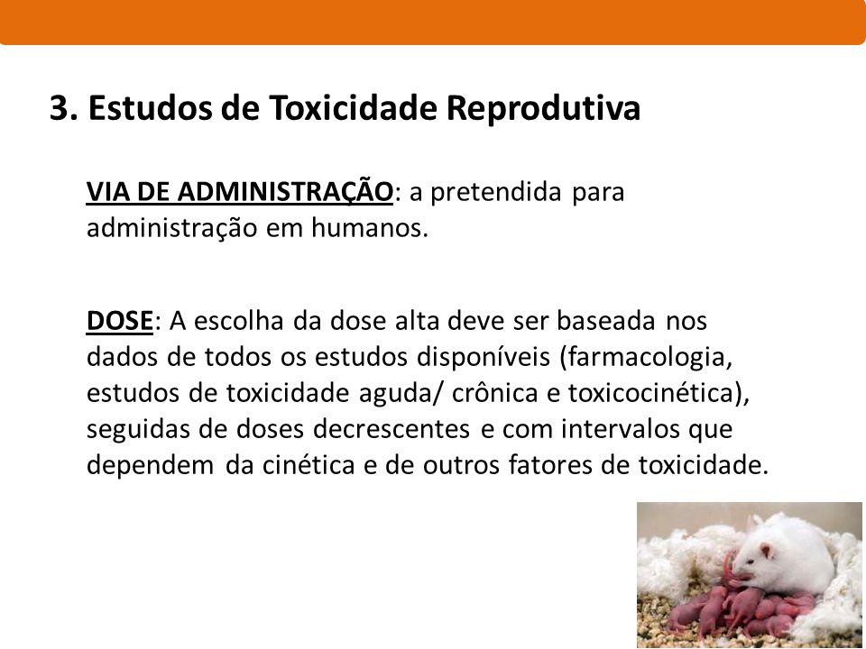3. Estudos de Toxicidade Reprodutiva VIA DE ADMINISTRAÇÃO: a pretendida para administração em humanos. DOSE: A escolha da dose alta deve ser baseada n