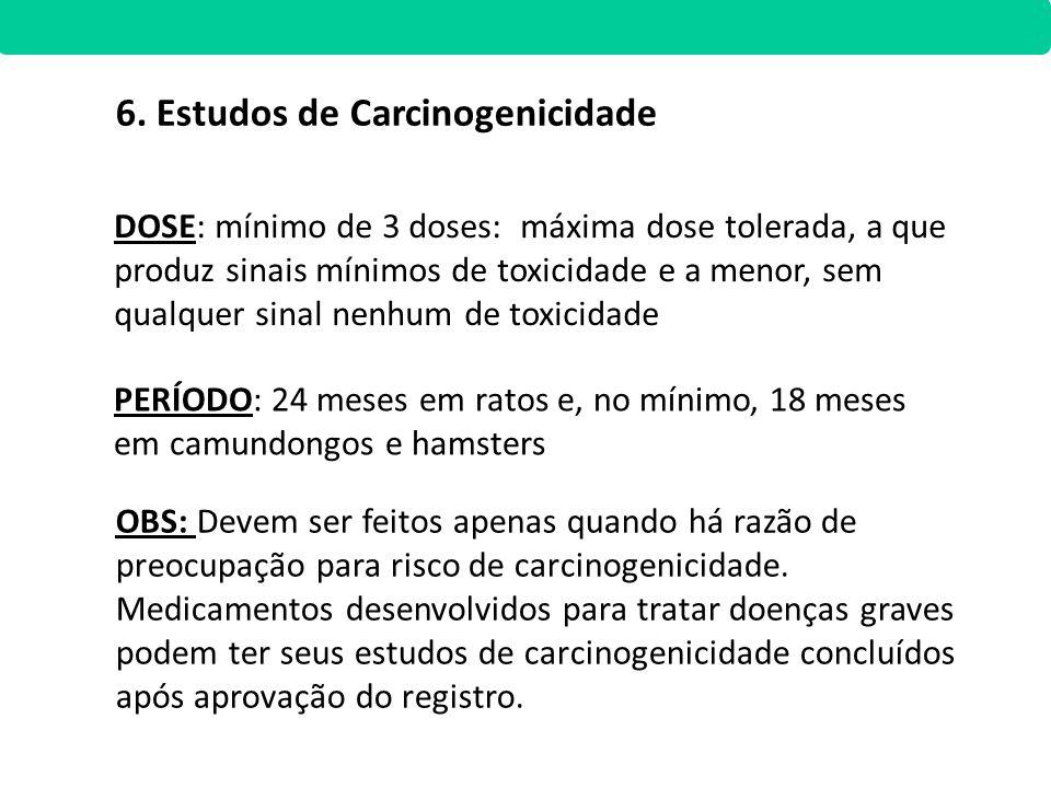 6. Estudos de Carcinogenicidade DOSE: mínimo de 3 doses: máxima dose tolerada, a que produz sinais mínimos de toxicidade e a menor, sem qualquer sinal
