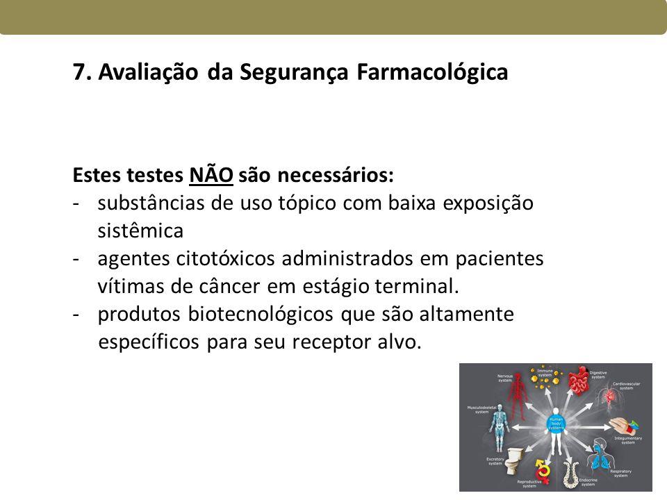7. Avaliação da Segurança Farmacológica Estes testes NÃO são necessários: -substâncias de uso tópico com baixa exposição sistêmica -agentes citotóxico
