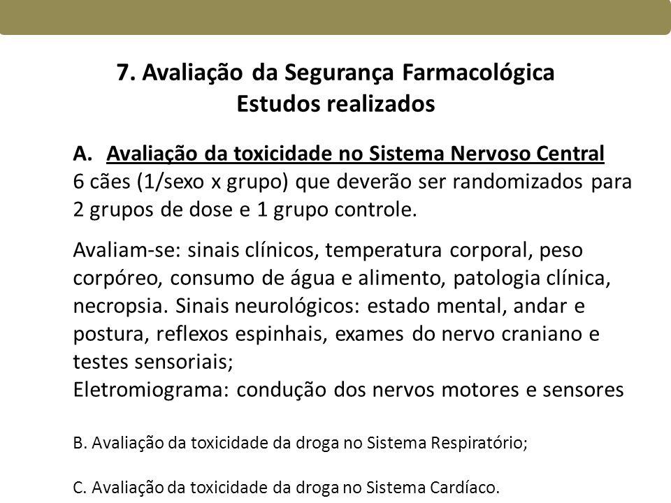 7. Avaliação da Segurança Farmacológica Estudos realizados A.Avaliação da toxicidade no Sistema Nervoso Central 6 cães (1/sexo x grupo) que deverão se