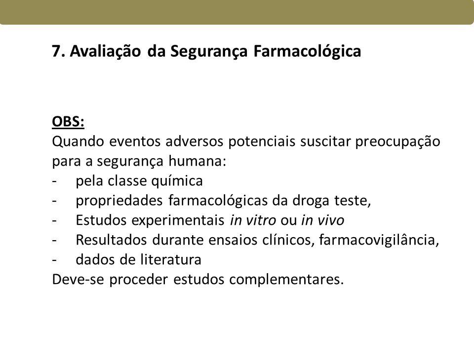 7. Avaliação da Segurança Farmacológica OBS: Quando eventos adversos potenciais suscitar preocupação para a segurança humana: -pela classe química -pr