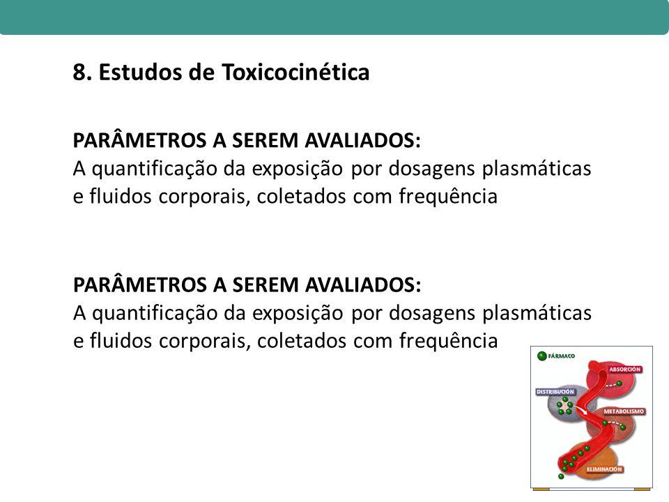 8. Estudos de Toxicocinética PARÂMETROS A SEREM AVALIADOS: A quantificação da exposição por dosagens plasmáticas e fluidos corporais, coletados com fr