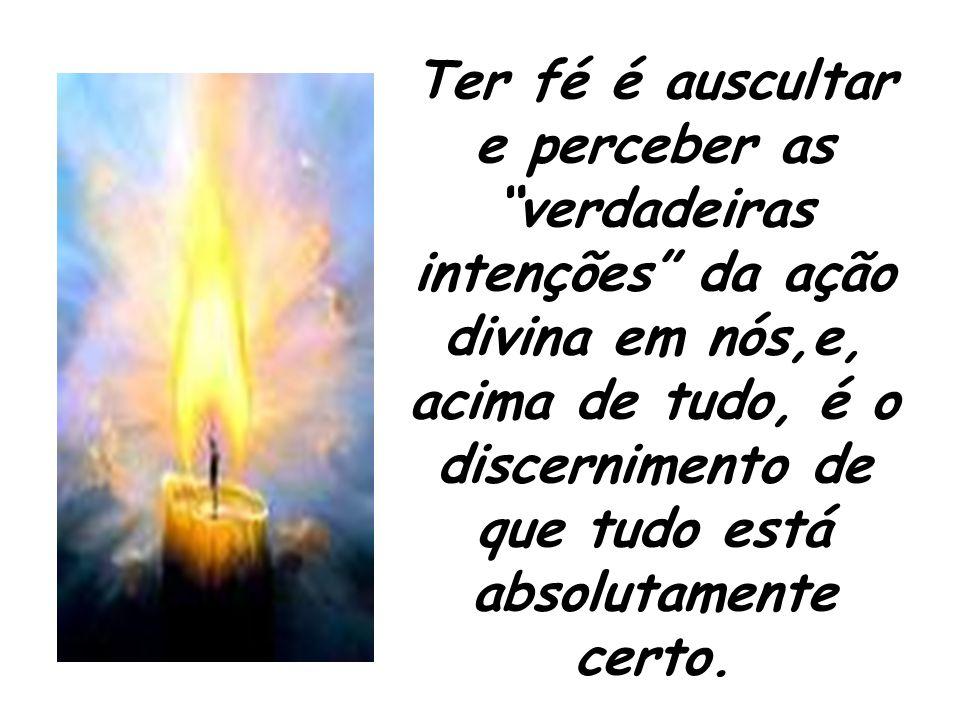 """Ter fé é auscultar e perceber as """"verdadeiras intenções"""" da ação divina em nós,e, acima de tudo, é o discernimento de que tudo está absolutamente cert"""