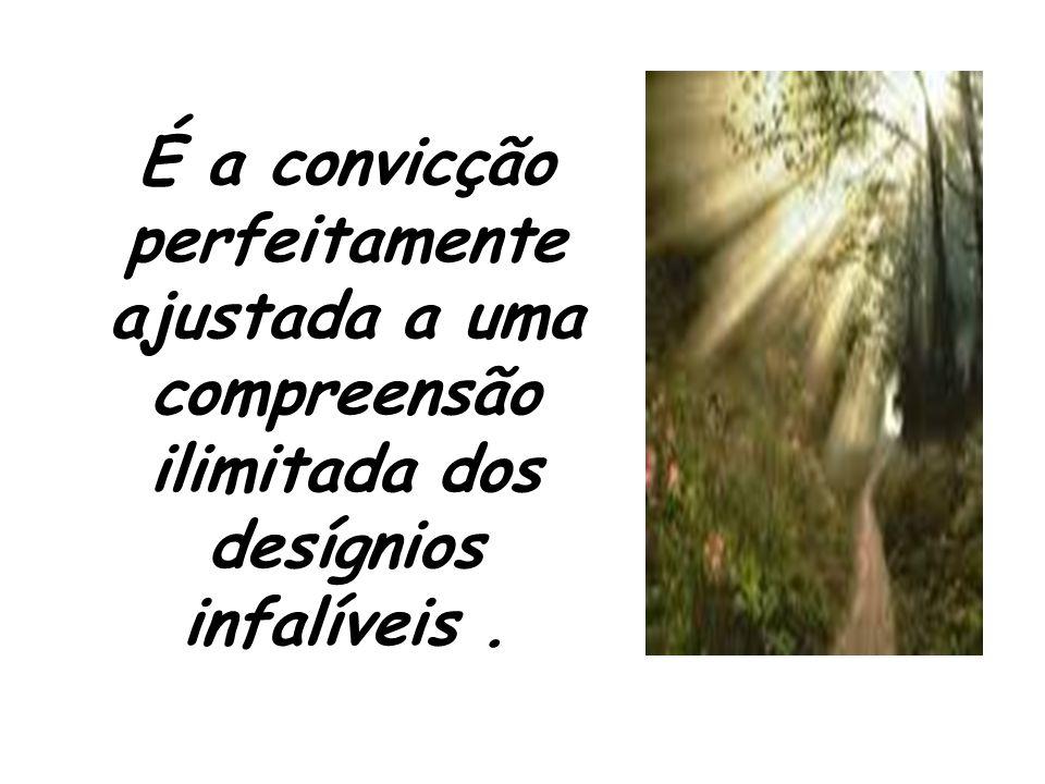 É a convicção perfeitamente ajustada a uma compreensão ilimitada dos desígnios infalíveis.