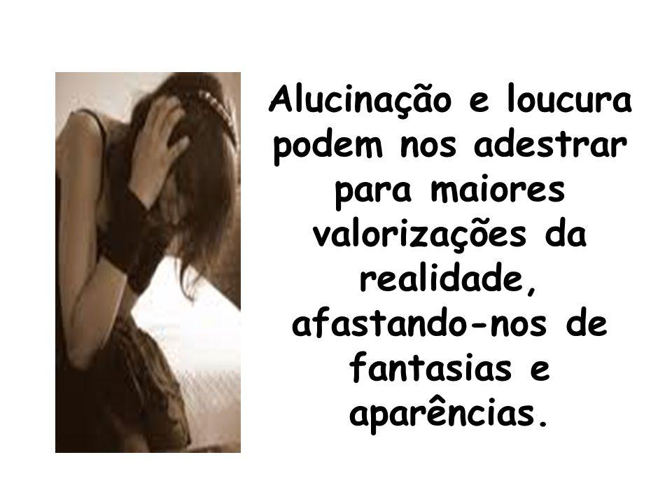 Alucinação e loucura podem nos adestrar para maiores valorizações da realidade, afastando-nos de fantasias e aparências.