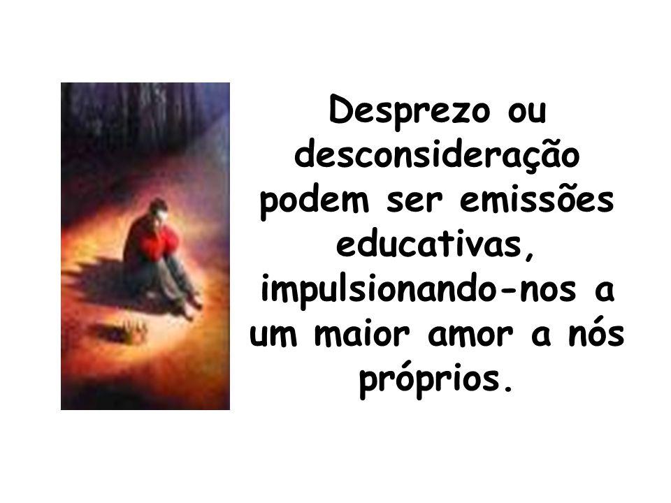 Desprezo ou desconsideração podem ser emissões educativas, impulsionando-nos a um maior amor a nós próprios.