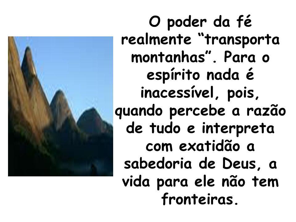 """O poder da fé realmente """"transporta montanhas"""". Para o espírito nada é inacessível, pois, quando percebe a razão de tudo e interpreta com exatidão a s"""
