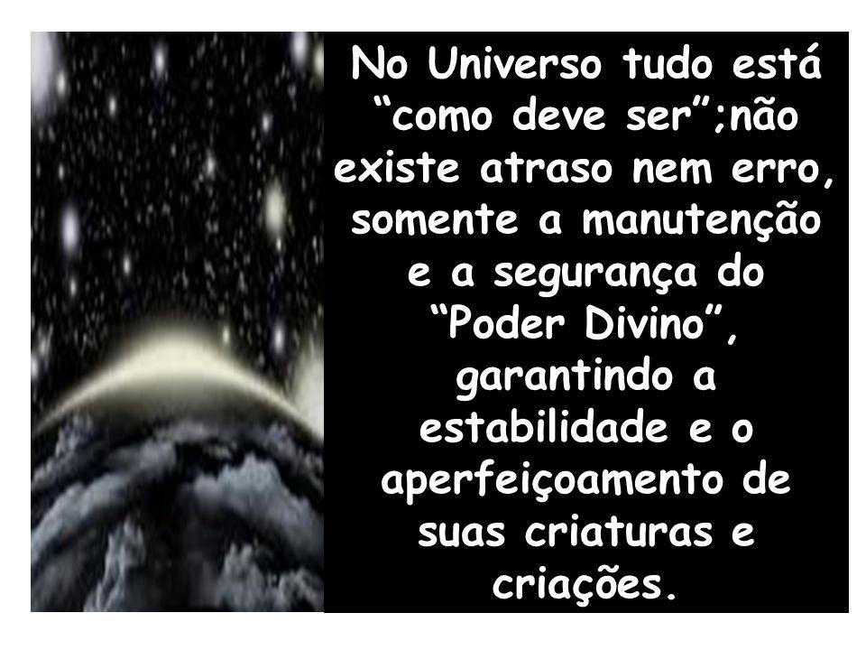 """No Universo tudo está """"como deve ser"""";não existe atraso nem erro, somente a manutenção e a segurança do """"Poder Divino"""", garantindo a estabilidade e o"""