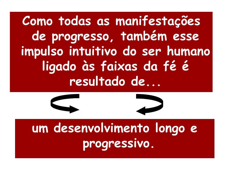 Como todas as manifestações de progresso, também esse impulso intuitivo do ser humano ligado às faixas da fé é resultado de... um desenvolvimento long