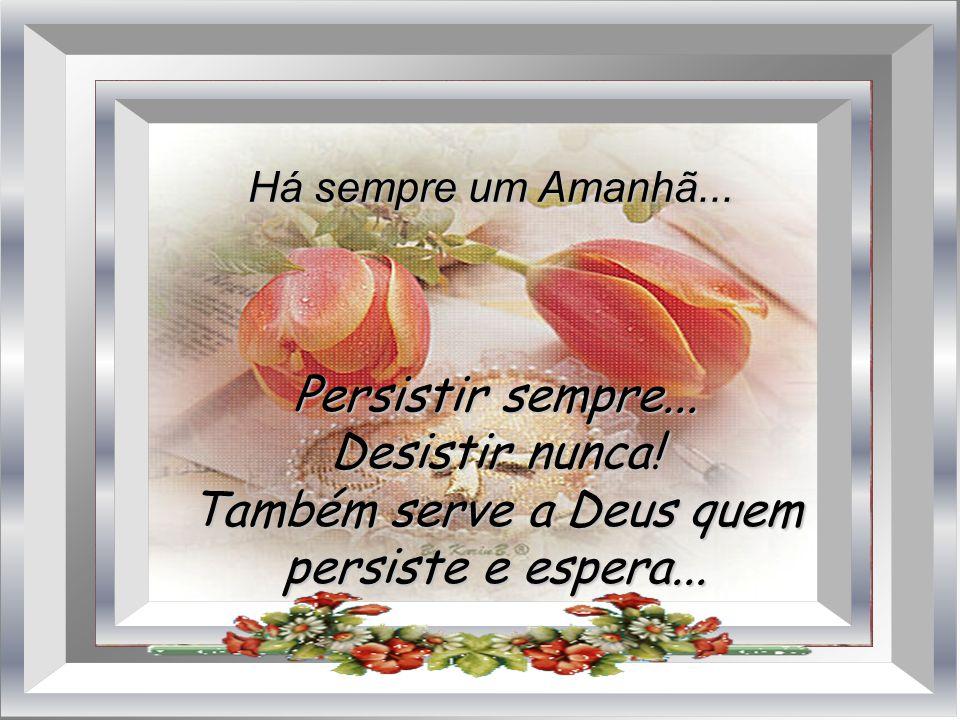 Persistir sempre...Desistir nunca. Também serve a Deus quem persiste e espera...