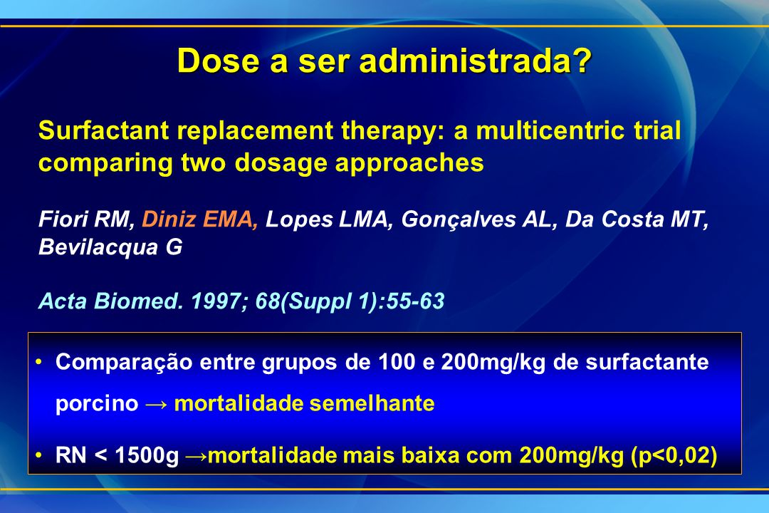 Dose a ser administrada? Surfactant replacement therapy: a multicentric trial comparing two dosage approaches Fiori RM, Diniz EMA, Lopes LMA, Gonçalve