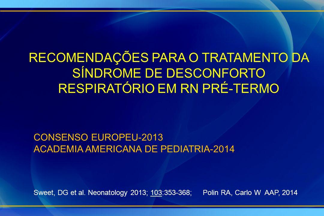 RECOMENDAÇÕES PARA O TRATAMENTO DA SÍNDROME DE DESCONFORTO RESPIRATÓRIO EM RN PRÉ-TERMO CONSENSO EUROPEU-2013 ACADEMIA AMERICANA DE PEDIATRIA-2014 Swe