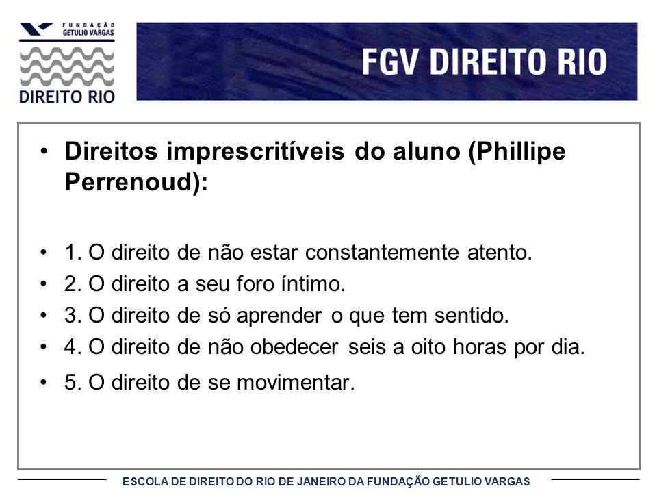 ESCOLA DE DIREITO DO RIO DE JANEIRO DA FUNDAÇÃO GETULIO VARGAS Direitos imprescritíveis do aluno (Phillipe Perrenoud) (cont.): 6.