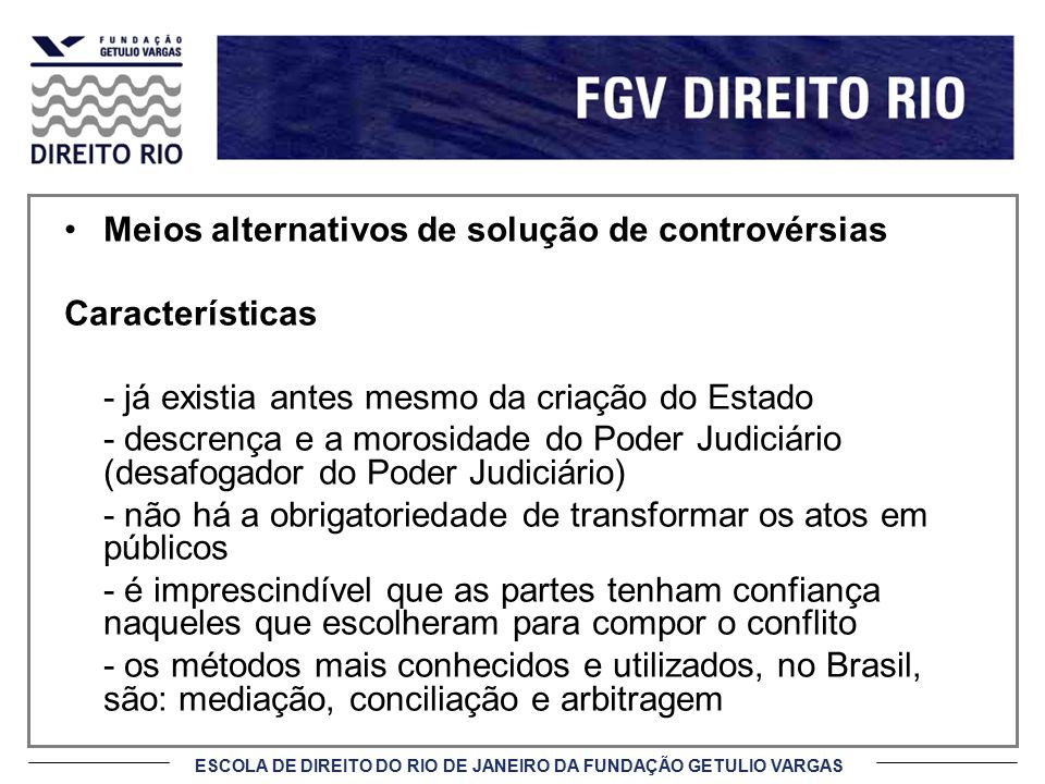 ESCOLA DE DIREITO DO RIO DE JANEIRO DA FUNDAÇÃO GETULIO VARGAS Benefícios (cont.) 7) Sigilo e Privacidade Na mediação não há a obrigatoriedade de transformar os atos em públicos, como nos atos processuais judiciais.