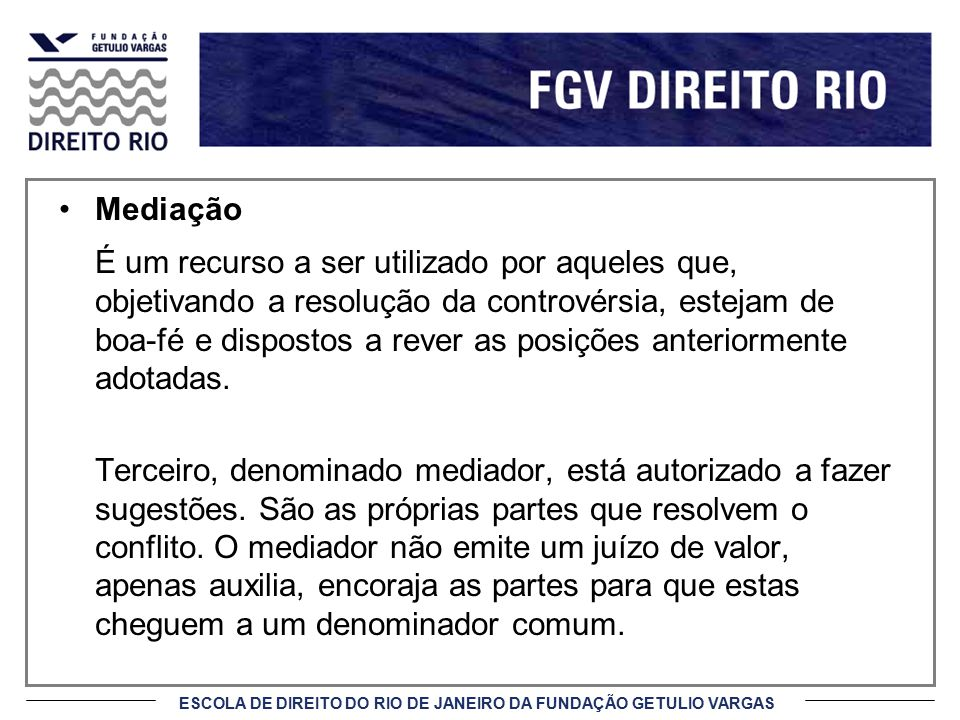 ESCOLA DE DIREITO DO RIO DE JANEIRO DA FUNDAÇÃO GETULIO VARGAS Mediação (cont.) O mediador deve facilitar a comunicação visando estabelecer um diálogo cooperativo e respeitoso.