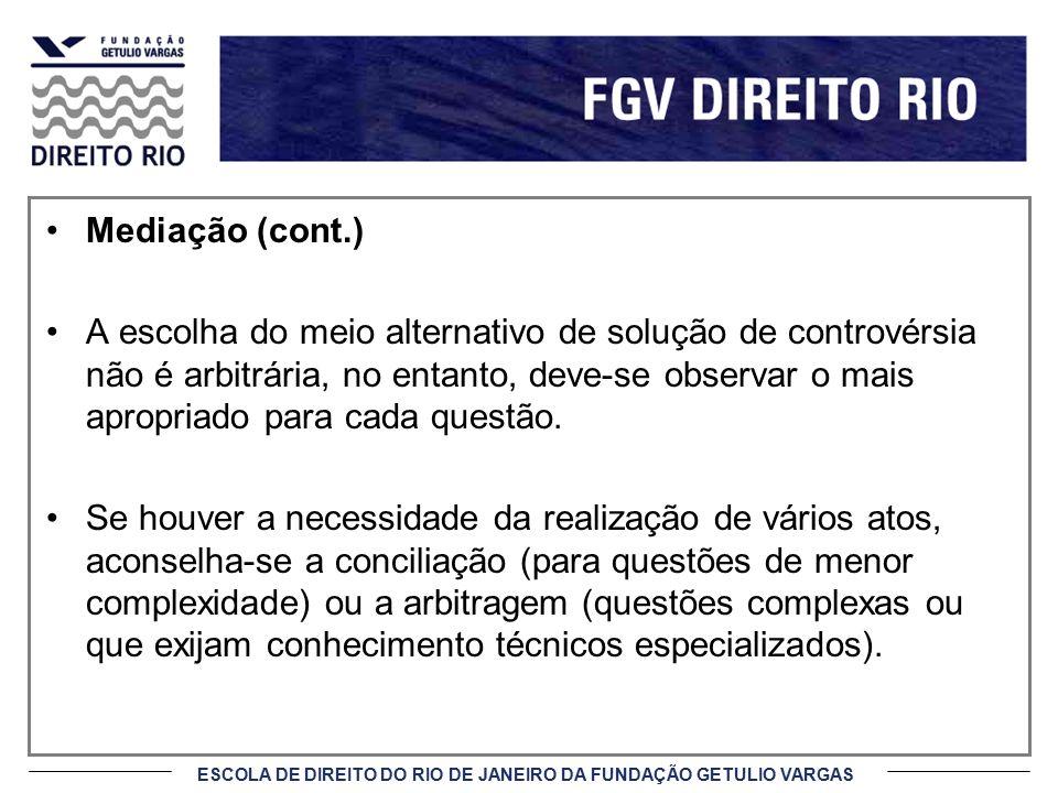 ESCOLA DE DIREITO DO RIO DE JANEIRO DA FUNDAÇÃO GETULIO VARGAS Princípios da Mediação (cont.) 6) Princípios da Flexibilidade e Informalidade do Processo Em virtude dos Princípios da Flexibilidade e Informalidade do Processo é possível que as partes respondam pelo procedimento das sessões, pois a formalidade é quase inexistente, se comparada ao processo judicial.