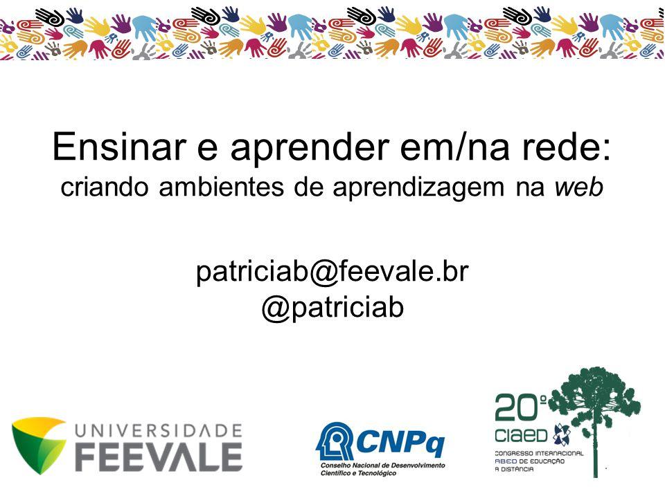patriciab@feevale.br @patriciab Ensinar e aprender em/na rede: criando ambientes de aprendizagem na web