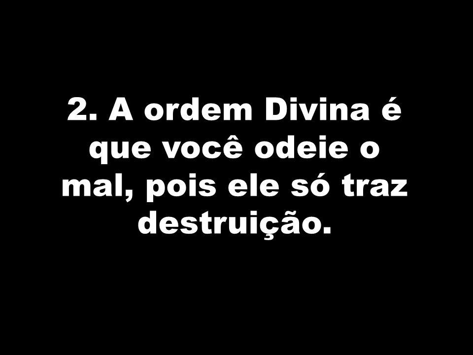 2. A ordem Divina é que você odeie o mal, pois ele só traz destruição.