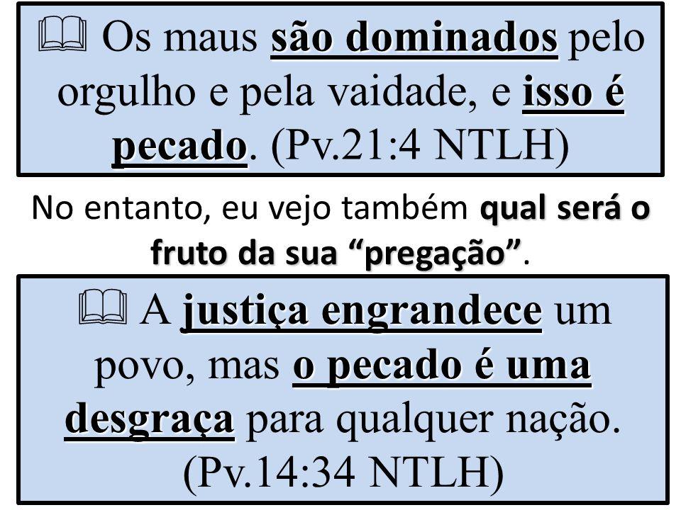 """são dominados isso é pecado  Os maus são dominados pelo orgulho e pela vaidade, e isso é pecado. (Pv.21:4 NTLH) qual será o fruto da sua """"pregação"""" N"""