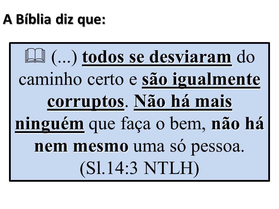 A Bíblia diz que: todos se desviaram são igualmente corruptosNão há mais ninguémnão há nem mesmo  (...) todos se desviaram do caminho certo e são igu