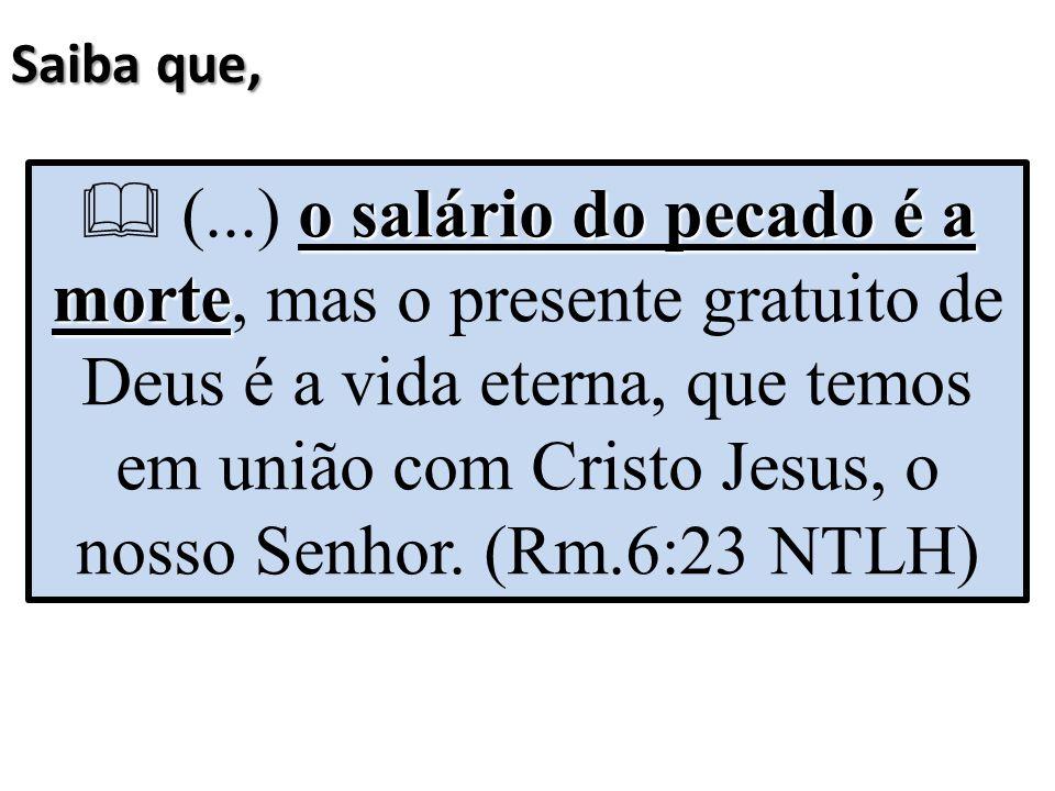 Saiba que, o salário do pecado é a morte  (...) o salário do pecado é a morte, mas o presente gratuito de Deus é a vida eterna, que temos em união co