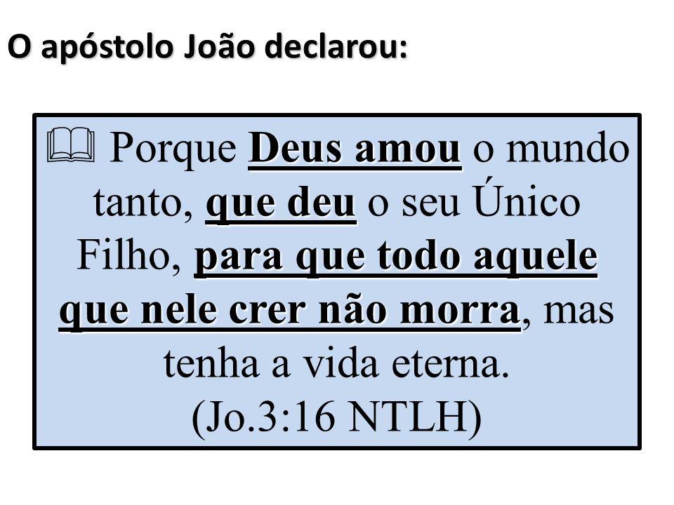 O apóstolo João declarou: Deus amou que deu para que todo aquele que nele crer não morra  Porque Deus amou o mundo tanto, que deu o seu Único Filho,