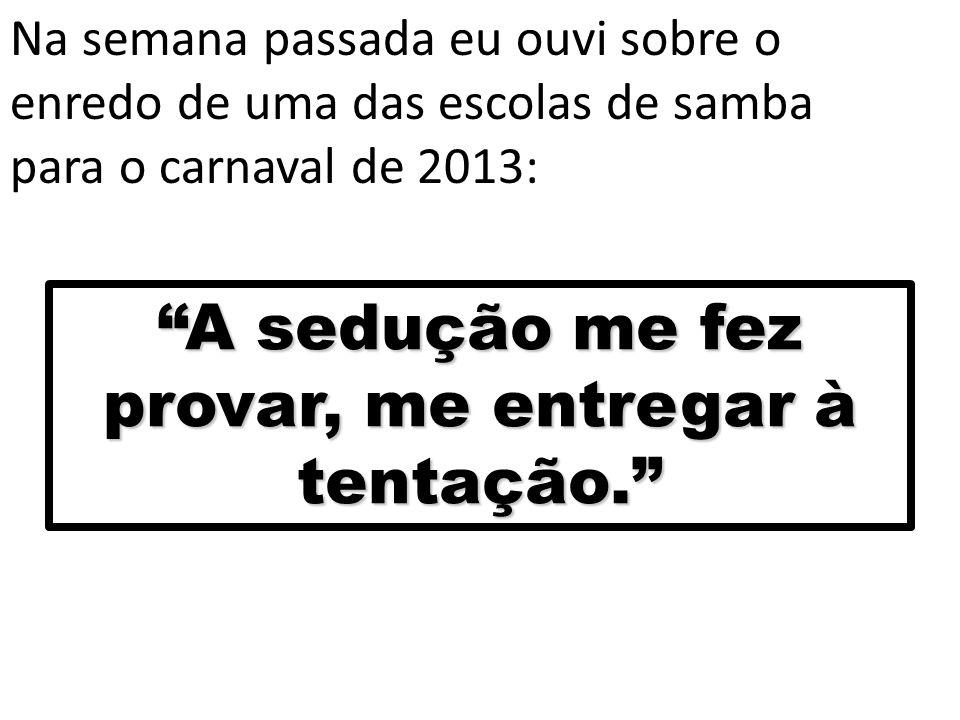 """Na semana passada eu ouvi sobre o enredo de uma das escolas de samba para o carnaval de 2013: """"A sedução me fez provar, me entregar à tentação."""""""