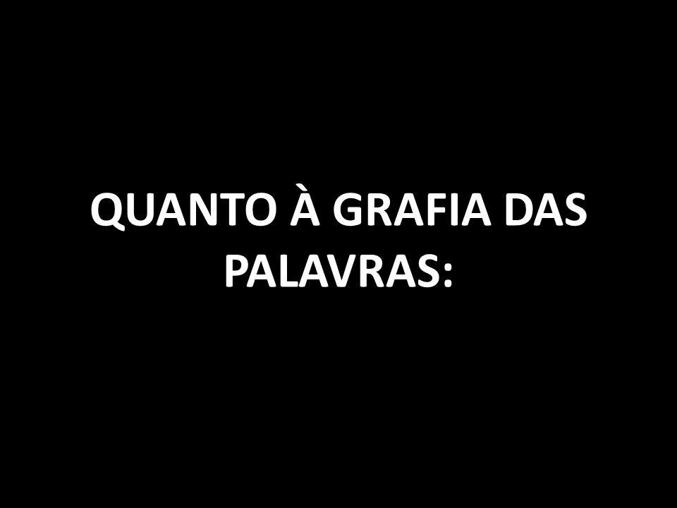 QUANTO À GRAFIA DAS PALAVRAS: