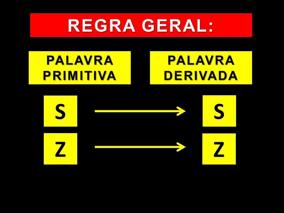 REGRA GERAL: PALAVRA PRIMITIVA PALAVRA DERIVADA S S Z Z