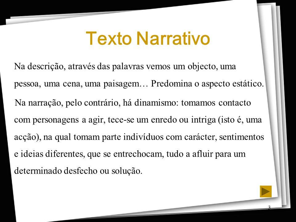 3 Texto Narrativo Na descrição, através das palavras vemos um objecto, uma pessoa, uma cena, uma paisagem… Predomina o aspecto estático. Na narração,